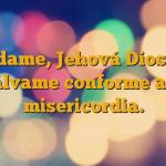 Ayúdame, Jehová Dios mío, Sálvame conforme a tu misericordia.